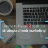 Quanto è importante una buona strategia di web marketing?